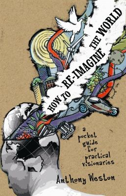 How to Re-Imagine the World: A Pocket Guide for Practical Visionaries 9780865715943