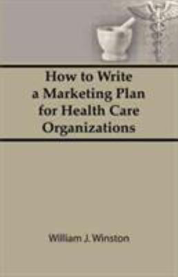 How to Write a Marketing Plan for Health Care Organizations 9780866564502