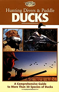 Hunting Divers & Puddle Ducks: A Comprehensive Guide to More Than 30 Species of Duck 9780865731554