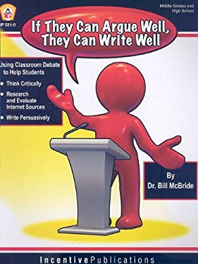 If They Argue Well, They Can Write Well: Using Classroom Debate to Teach Students to Write Persuasively, Thnk Critically, and Research and Evaluate In 9780865306929