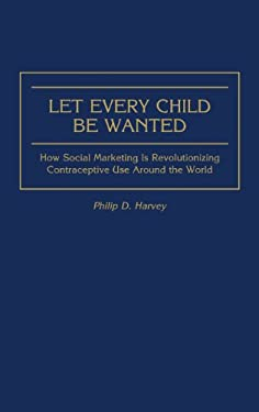 Let Every Child Be Wanted: How Social Marketing Is Revolutionizing Contraceptive Use Around the World 9780865692824