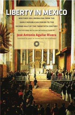 Liberty in Mexico: Writings on Liberalism from the Early Republican Period to the Second Half of the Twentieth Century 9780865978416