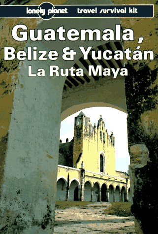 Lonely Planet Guatemala, Belize and Yucatan: La Ruta Maya: Travel Survival Kit 9780864422200