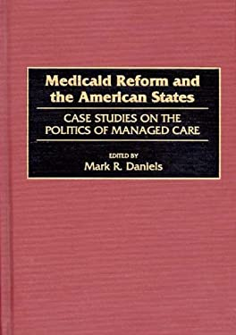 Medicaid Reform and the American States: Case Studies on the Politics of Managed Care 9780865692633