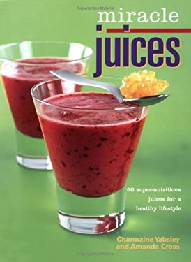 Miracle Juices: 60 Super-Nutritious Juices for a Healthy Lifestyle 9780865731509