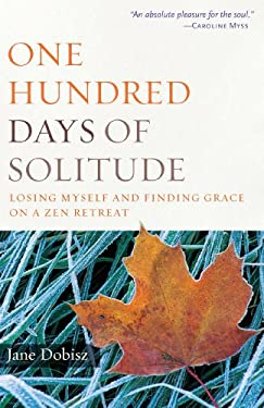 One Hundred Days of Solitude: Losing Myself and Finding Grace on a Zen Retreat 9780861715381