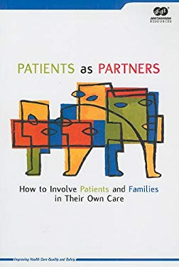Patients as Partners: How to Involve Patients and Families in Their Own Care 9780866889964