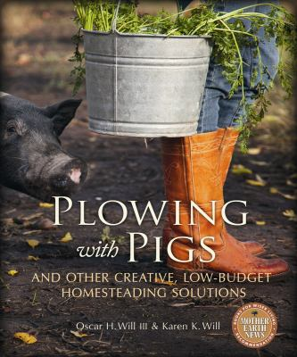 Plowing with Pigs and Other Creative, Low-Budget Homesteading Solutions 9780865717176