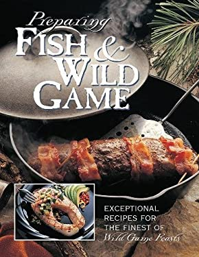 Preparing Fish & Wild Game: The Complete Photo Guide to Cleaning and Cookikng Your Wild Harvest 9780865731257