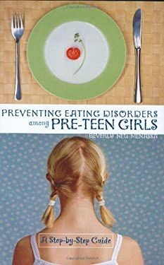 Preventing Eating Disorders Among Pre-Teen Girls: A Step-By-Step Guide 9780865693326