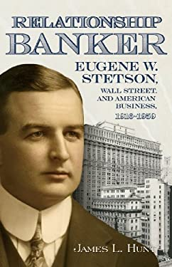 Relationship Banker: Eugene W. Stetson, Wall Street, and American Business, 1916-1959 9780865549159