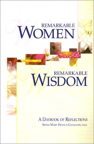Remarkable Women, Remarkable Wisdom: A Daybook of Reflections Mary Francis Gangloff