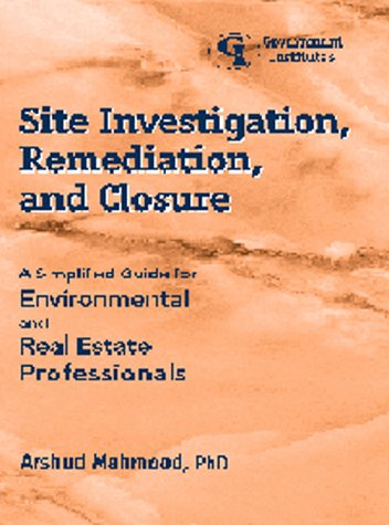 Site Investigation, Remediation, and Closure: A Simplified Guide for Environmental and Real Estate Professionals 9780865876231