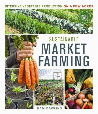 Sustainable Market Farming: Intensive Vegetable Production on a Few Acres 9780865717169