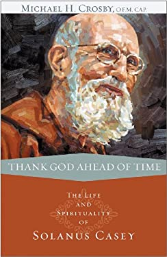 Thank God Ahead of Time: The Life and Spirituality of Solanus Casey 9780867169195