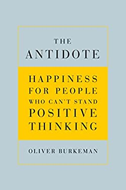 The Antidote: Happiness for People Who Can't Stand Positive Thinking 9780865479418