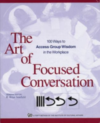 The Art of Focused Conversation: 100 Ways to Access Group Wisdom in the Workplace 9780865714168
