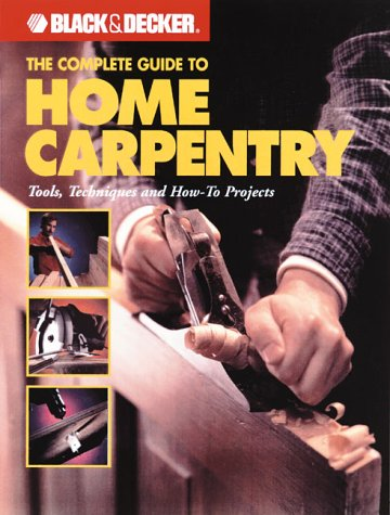 The Black & Decker Complete Guide to Home Carpentry: Carpentry Skills & Projects for Homeowners 9780865735774
