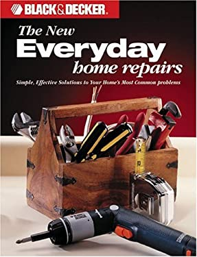 The Black & Decker New Everyday Home Repair: Simple, Effective Solutions to Your Home's Most Common Problems 9780865735910