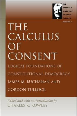 The Calculus of Consent: Logical Foundations of Constitutional Democracy 9780865975323