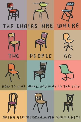 The Chairs Are Where the People Go: How to Live, Work, and Play in the City 9780865479456