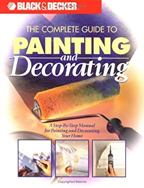 The Complete Guide to Painting and Decorating: A Step-By-Step Manual for Painting and Decorating Your Home 9780865736320