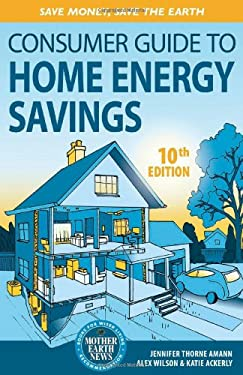 The Consumer Guide to Home Energy Savings: Save Money, Save the Earth 9780865717251