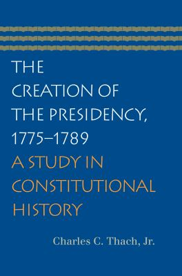 The Creation of the Presidency, 1775-1789: A Study in Constitutional History 9780865976979
