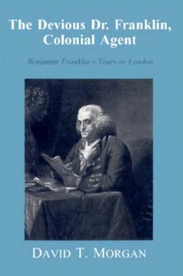 The Devious Dr. Franklin, Colonial Agent: Benjamin Franklin's Years in London 9780865545250