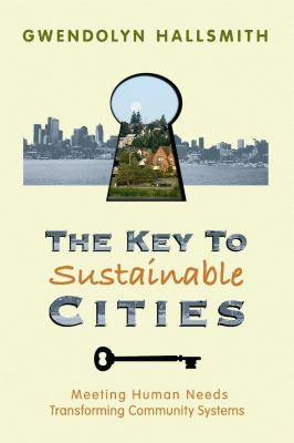 The Key to Sustainable Cities: Meeting Human Needs, Transforming Community Systems 9780865714991