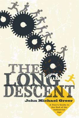 The Long Descent: A User's Guide to the End of the Industrial Age 9780865716094