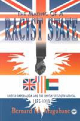 The Making of a Racist State: British Imperialism and the Union of South Africa, 1875-1910 9780865432413