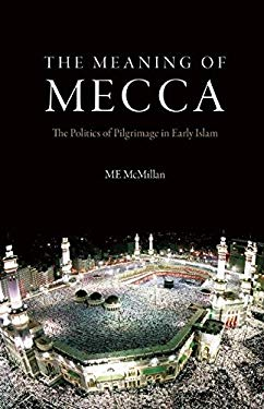 The Meaning of Mecca: The Politics of Pilgrimage in Early Islam 9780863564376