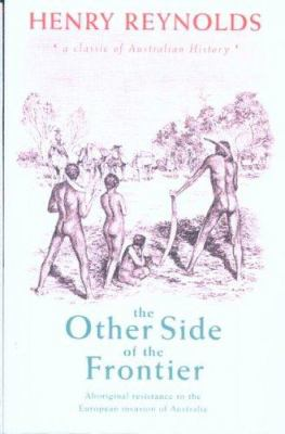 The Other Side of the Frontier: Aboriginal Resistance to the European Invasion of Australia 9780868408927