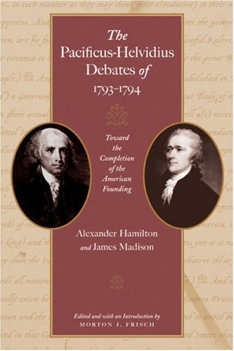 The Pacificus-Helvidius Debates of 1793-1794: Toward the Completion of the American Founding 9780865976887