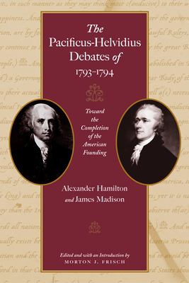 The Pacificus-Helvidius Debates of 1793-1794: Toward the Completion of the American Founding 9780865976894