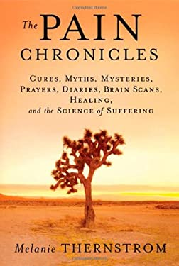 The Pain Chronicles: Cures, Myths, Mysteries, Prayers, Diaries, Brain Scans, Healing, and the Science of Suffering 9780865476813