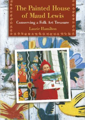 The Painted House of Maud Lewis: Conserving a Folk Art Treasure 9780864923349