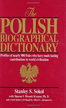 The Polish Biographical Dictionary: Profiles of Nearly 900 Poles Who Have Made Lasting Contributions to World Civilization 9780865162457