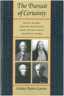 The Pursuit of Certainty: David Hume, Jeremy Bentham, John Stuart Mill, Beatrice Webb 9780865971943