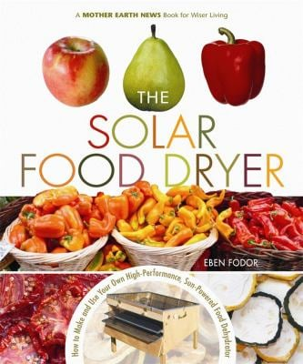 The Solar Food Dryer: How to Make and Use Your Own High-Performance, Sun-Powered Food Dehydrator 9780865715448