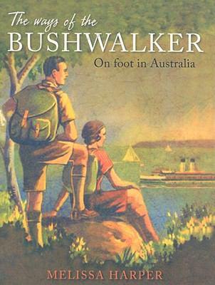 The Ways of the Bushwalker: On Foot in Australia 9780868409689