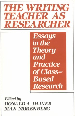 The Writing Teacher as Researcher: Essays in the Theory and Practice of Class-Based Research 9780867092554