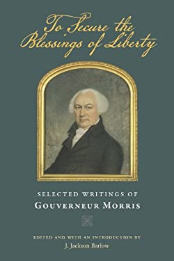 To Secure the Blessings of Liberty: Selected Writings of Gouverneur Morris 9780865978348