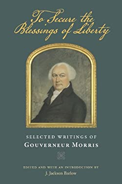 To Secure the Blessings of Liberty: Selected Writings of Gouverneur Morris 9780865978355