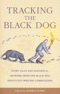 Tracking the Black Dog: Hairy Tales and Historical Legwork from the Black Dog Institute's Writing Competition 9780868408125