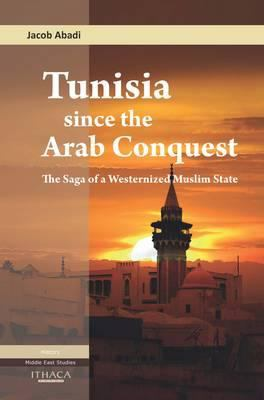 Tunisia Since the Arab Conquest: The Saga of a Westernized Muslim State 9780863724350