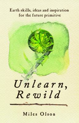 Unlearn, Rewild: Earth Skills, Ideas and Inspiration for the Future Primitive 9780865717213