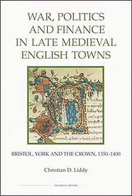 War, Politics and Finance in Late Medieval English Towns: Bristol, York and the Crown, 1350-1400 9780861932740