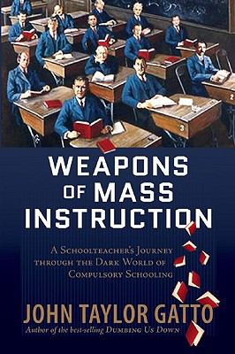 Weapons of Mass Instruction: A Schoolteacher's Journey Through the Dark World of Compulsory Schooling 9780865716315